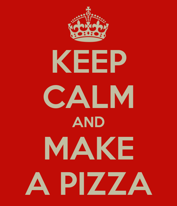 KEEP CALM AND MAKE A PIZZA
