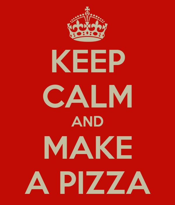 KEEP CALM AND MAKE A PIZZA