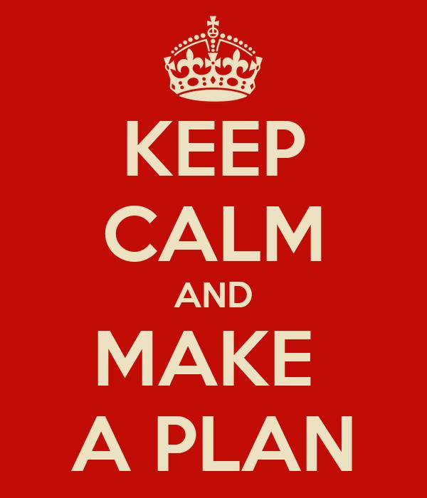 KEEP CALM AND MAKE  A PLAN