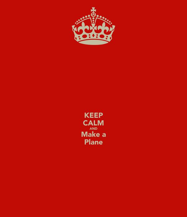 KEEP CALM AND Make a Plane