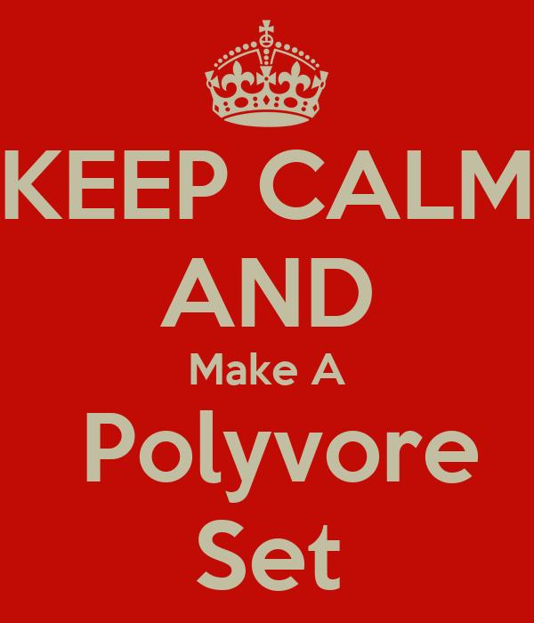 KEEP CALM AND Make A  Polyvore Set