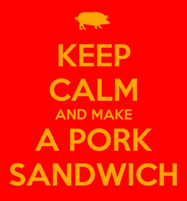KEEP CALM AND MAKE A PORK SANDWICH