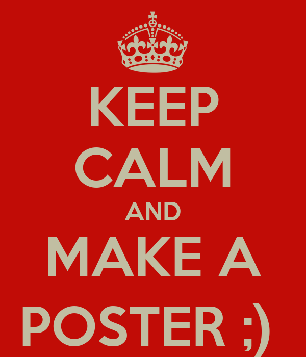 KEEP CALM AND MAKE A POSTER ;)