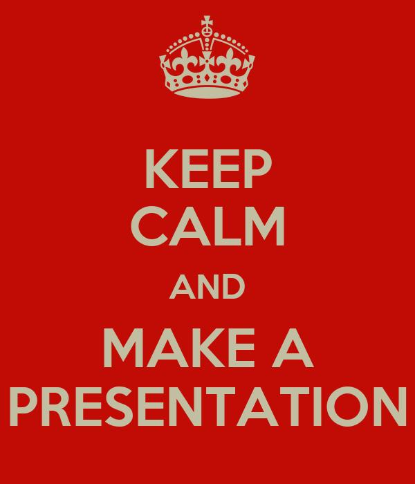 KEEP CALM AND MAKE A PRESENTATION