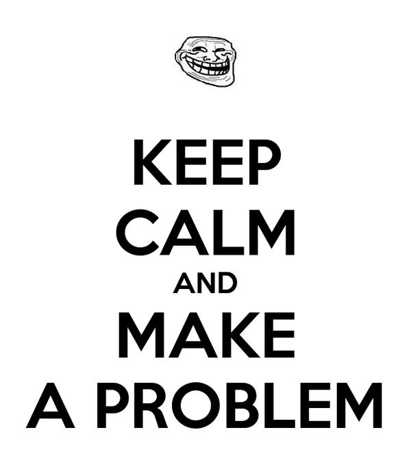 KEEP CALM AND MAKE A PROBLEM