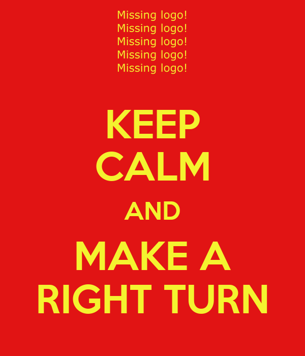 KEEP CALM AND MAKE A RIGHT TURN