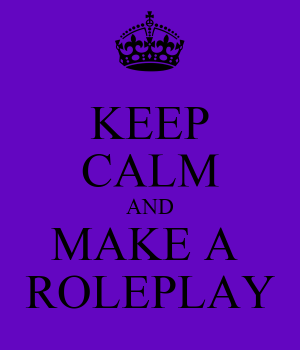 KEEP CALM AND MAKE A  ROLEPLAY