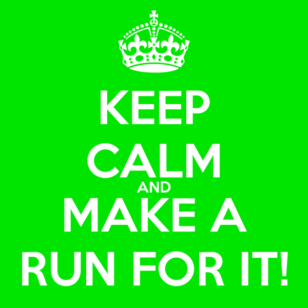 KEEP CALM AND MAKE A RUN FOR IT!
