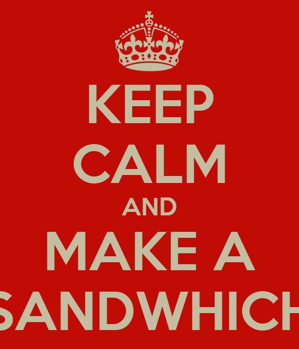 KEEP CALM AND MAKE A SANDWHICH