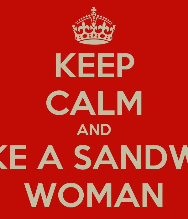 KEEP CALM AND MAKE A SANDWICH WOMAN