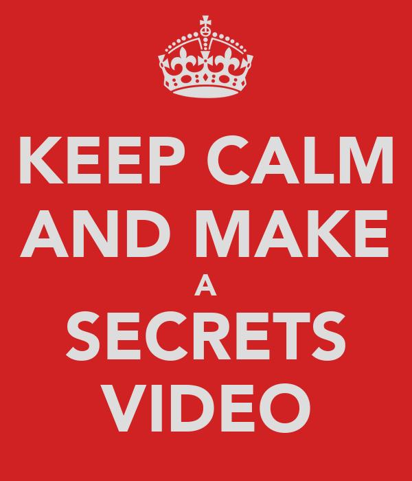 KEEP CALM AND MAKE A SECRETS VIDEO