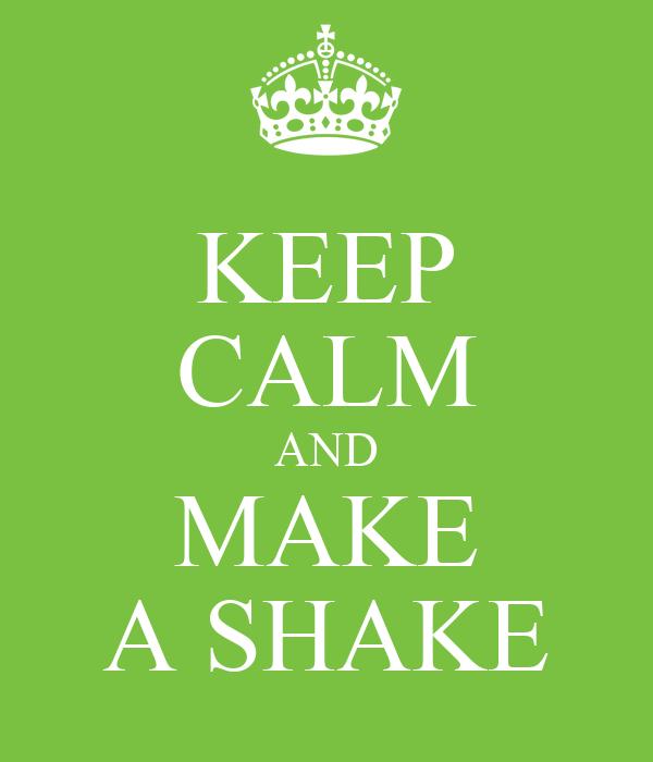 KEEP CALM AND MAKE A SHAKE