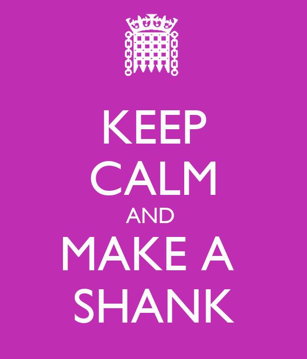KEEP CALM AND  MAKE A  SHANK