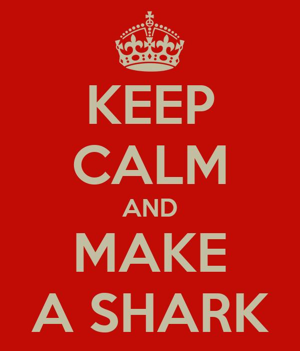 KEEP CALM AND MAKE A SHARK