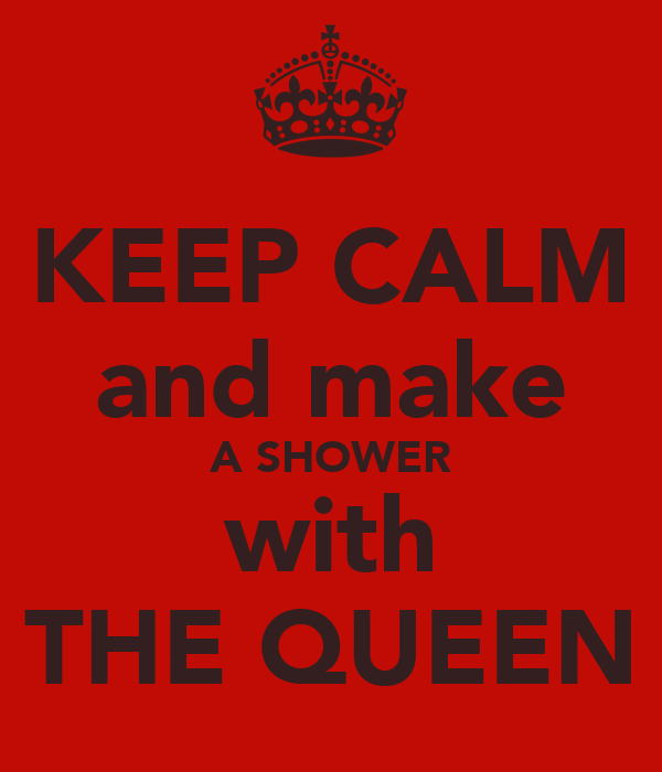 KEEP CALM and make A SHOWER with THE QUEEN
