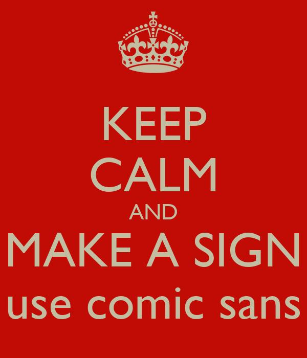 KEEP CALM AND MAKE A SIGN use comic sans
