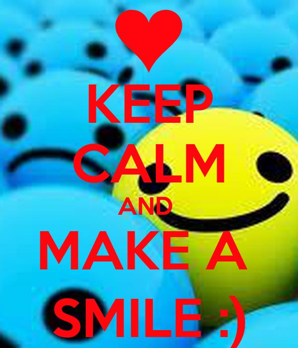 KEEP CALM AND  MAKE A  SMILE :)