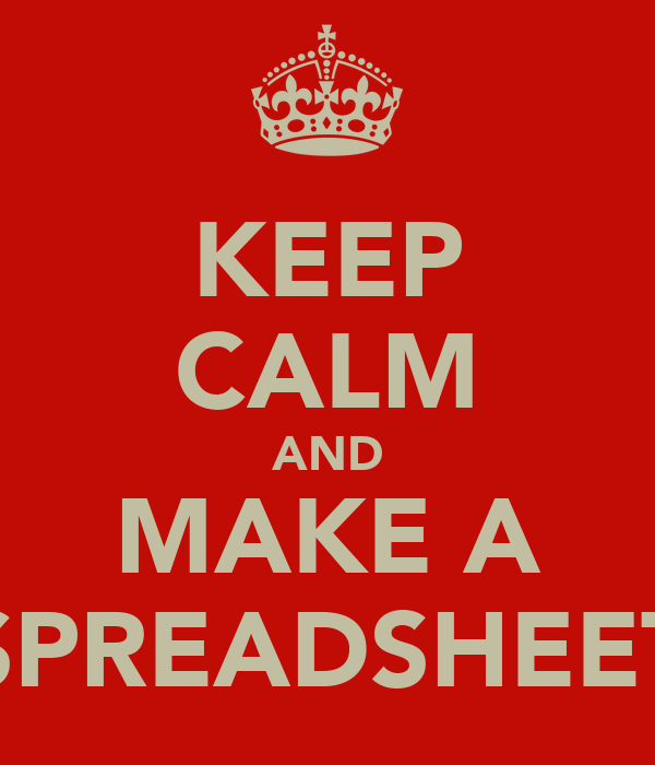 KEEP CALM AND MAKE A SPREADSHEET
