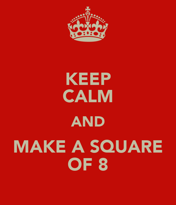 KEEP CALM AND MAKE A SQUARE OF 8