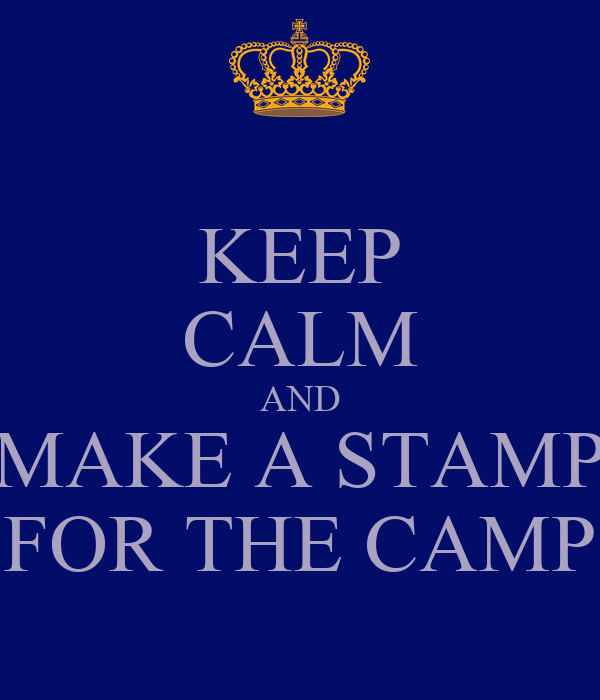 KEEP CALM AND MAKE A STAMP FOR THE CAMP