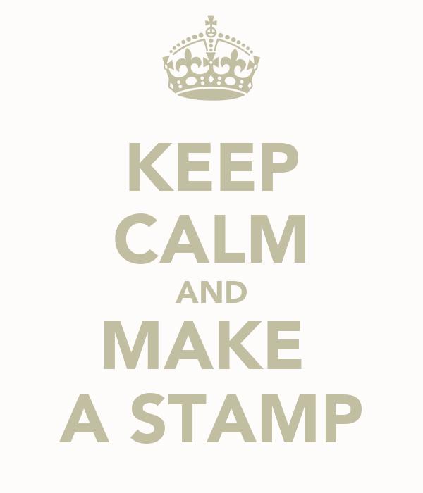 KEEP CALM AND MAKE  A STAMP