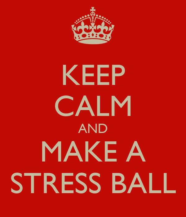 KEEP CALM AND MAKE A STRESS BALL