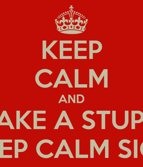 KEEP CALM AND MAKE A STUPID KEEP CALM SIGN