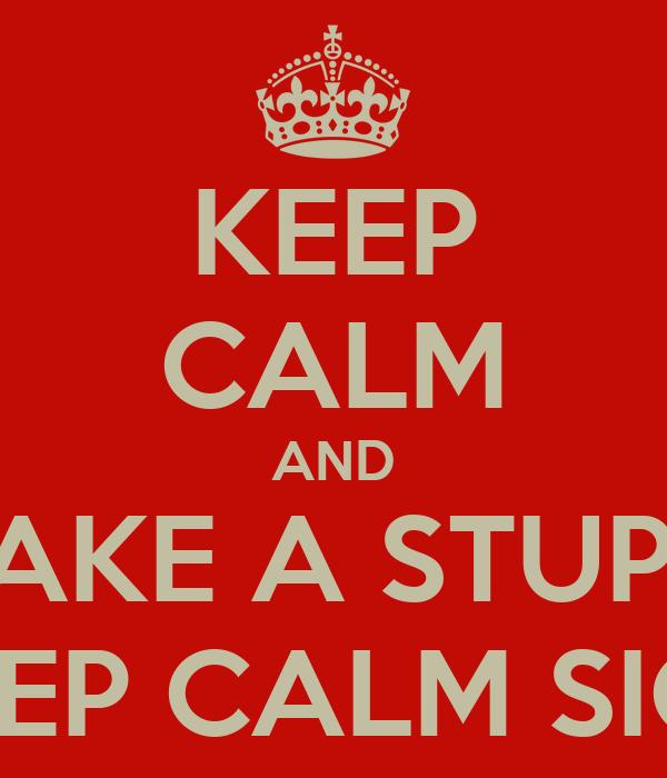 KEEP CALM AND MAKE A STUPID KEEP CALM SIGN