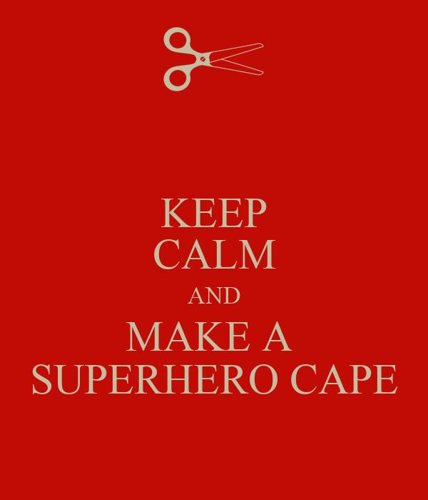 KEEP CALM AND MAKE A  SUPERHERO CAPE