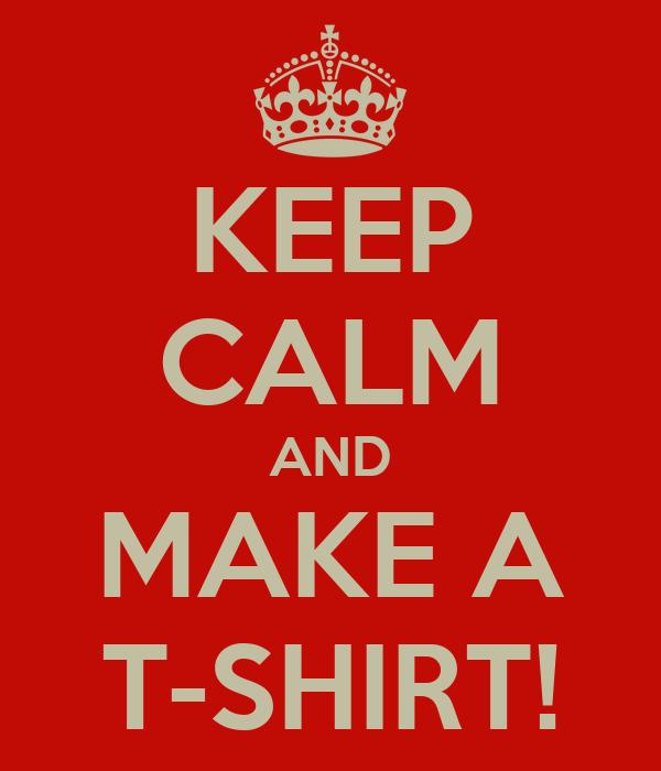 KEEP CALM AND MAKE A T-SHIRT!