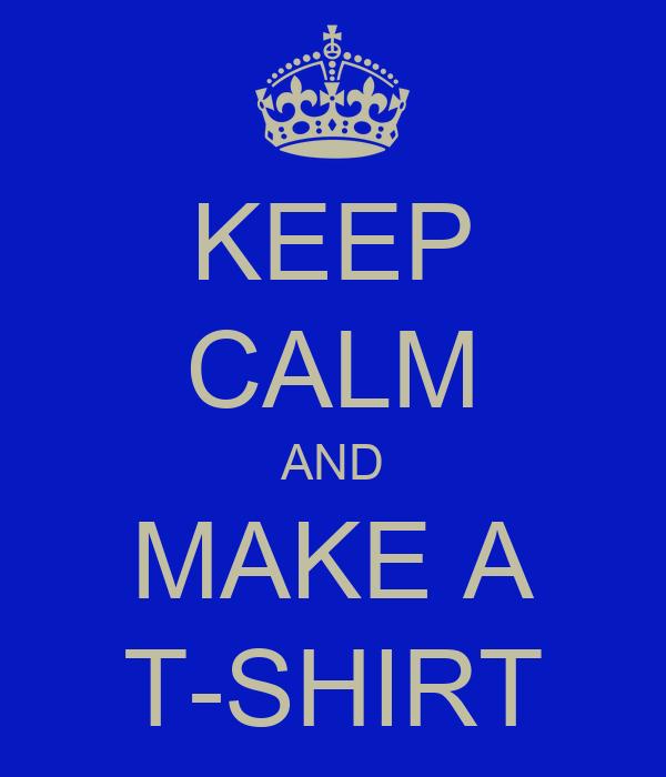 KEEP CALM AND MAKE A T-SHIRT