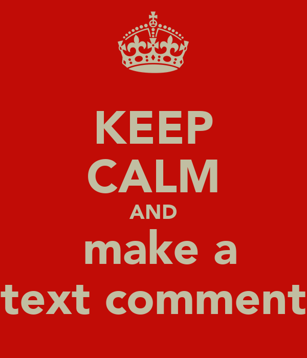 KEEP CALM AND  make a text comment