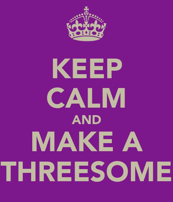 KEEP CALM AND MAKE A THREESOME