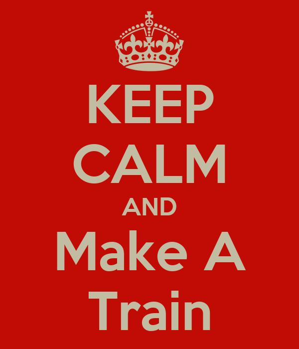 KEEP CALM AND Make A Train