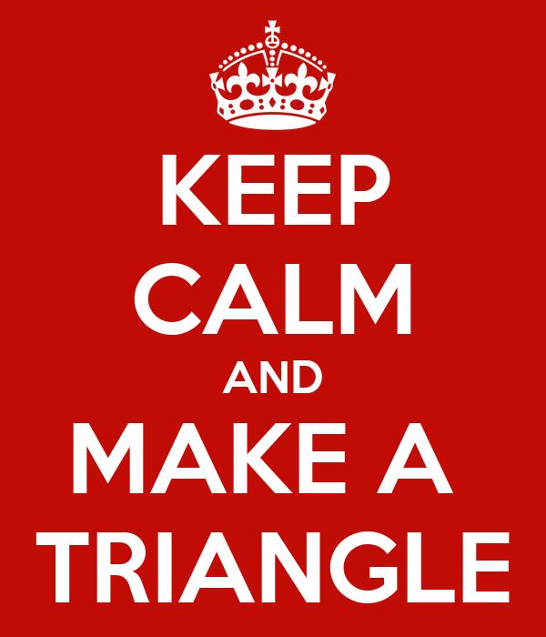 KEEP CALM AND MAKE A  TRIANGLE