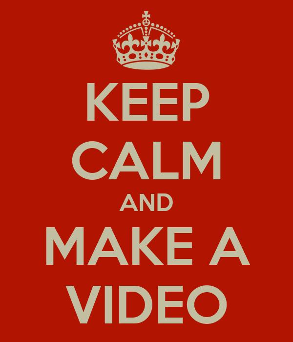 KEEP CALM AND MAKE A VIDEO