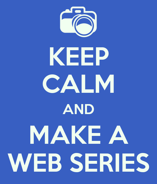 KEEP CALM AND MAKE A WEB SERIES