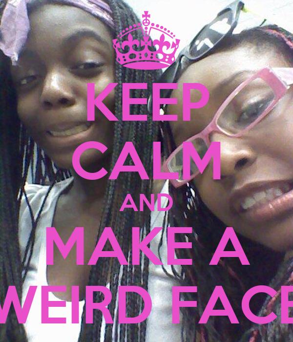 KEEP CALM AND MAKE A WEIRD FACE
