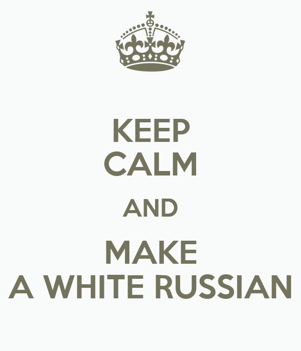 KEEP CALM AND MAKE A WHITE RUSSIAN