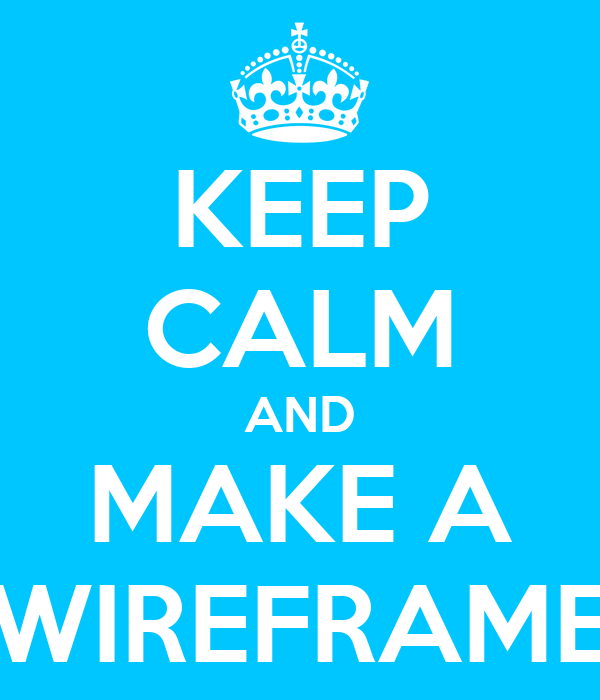 KEEP CALM AND MAKE A WIREFRAME