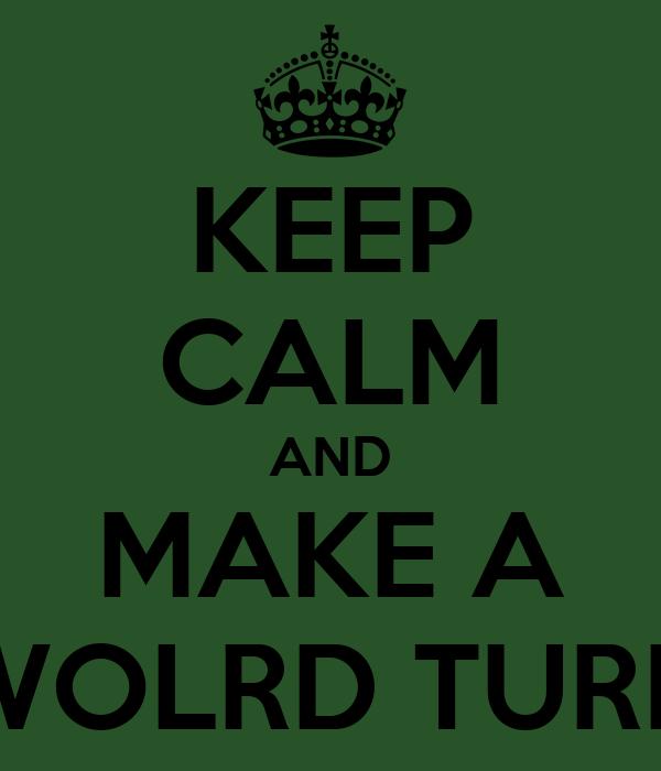KEEP CALM AND MAKE A WOLRD TURN