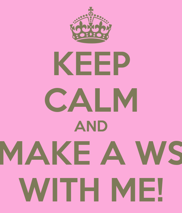 KEEP CALM AND MAKE A WS WITH ME!