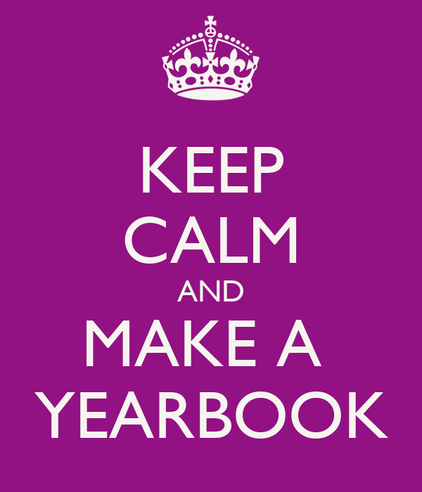 KEEP CALM AND MAKE A  YEARBOOK