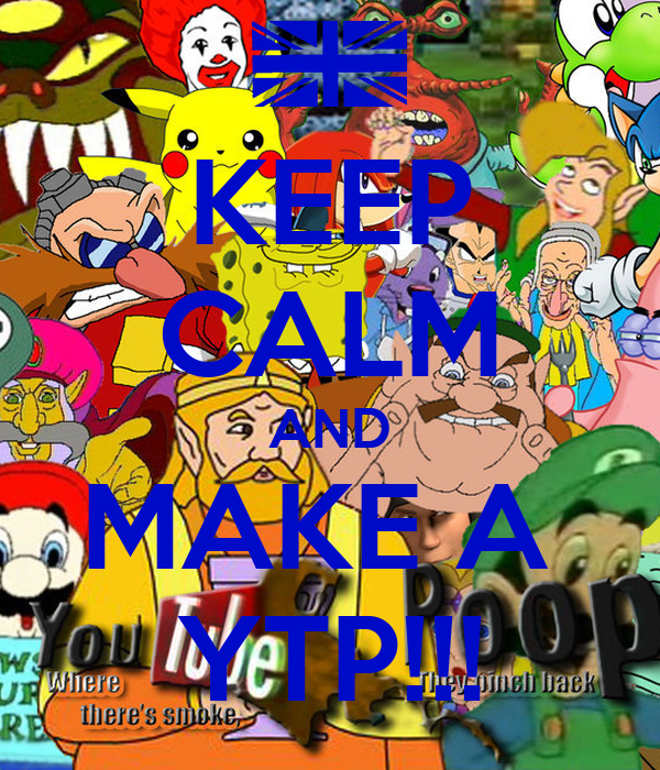KEEP CALM AND MAKE A  YTP!!!