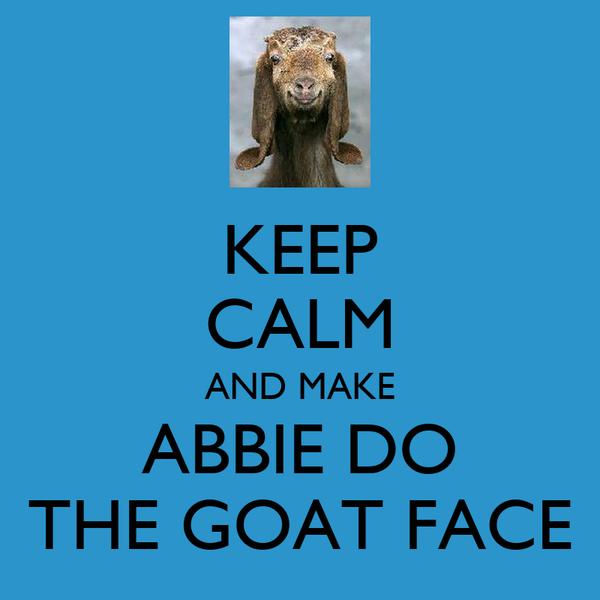 KEEP CALM AND MAKE ABBIE DO THE GOAT FACE