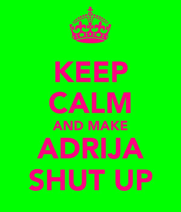 KEEP CALM AND MAKE ADRIJA SHUT UP