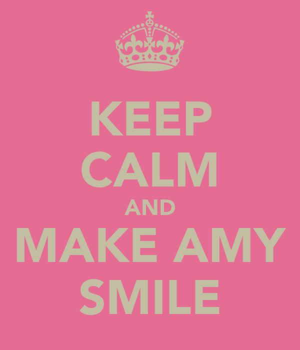 KEEP CALM AND MAKE AMY SMILE
