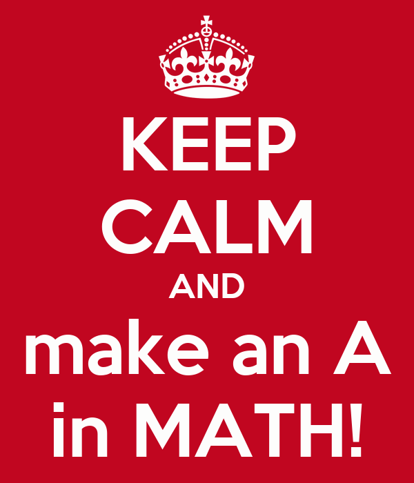 KEEP CALM AND make an A in MATH!