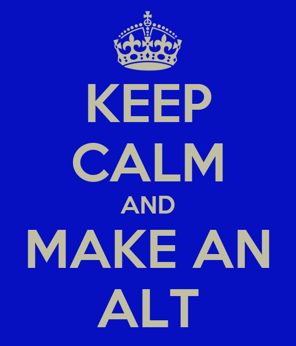 KEEP CALM AND MAKE AN ALT