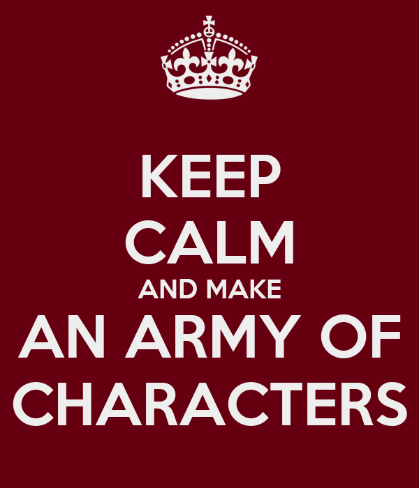 KEEP CALM AND MAKE AN ARMY OF CHARACTERS